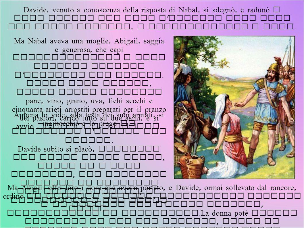 Davide, venuto a conoscenza della risposta di Nabal, si sdegnò, e radunò i suoi uomini per dare l assalto alla casa del ricco ingrato, e saccheggiarne i beni.