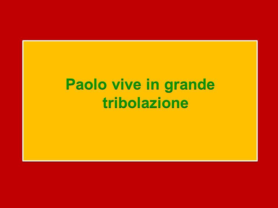 Paolo vive in grande tribolazione
