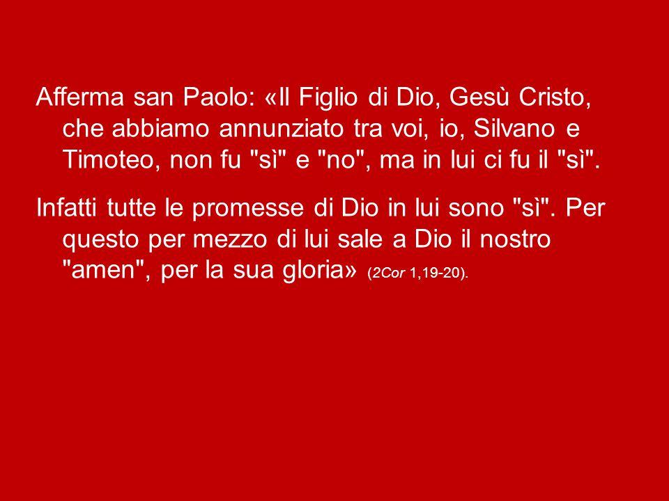Afferma san Paolo: «Il Figlio di Dio, Gesù Cristo, che abbiamo annunziato tra voi, io, Silvano e Timoteo, non fu sì e no , ma in lui ci fu il sì .
