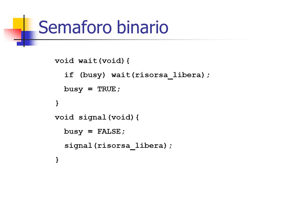 Semaforo binario void wait(void){ if (busy) wait(risorsa_libera);