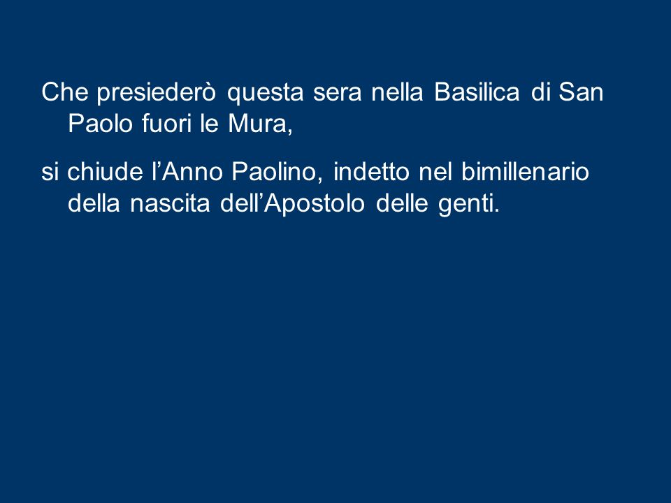 Che presiederò questa sera nella Basilica di San Paolo fuori le Mura, si chiude l'Anno Paolino, indetto nel bimillenario della nascita dell'Apostolo delle genti.