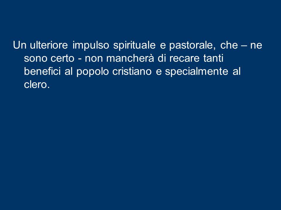Un ulteriore impulso spirituale e pastorale, che – ne sono certo - non mancherà di recare tanti benefici al popolo cristiano e specialmente al clero.