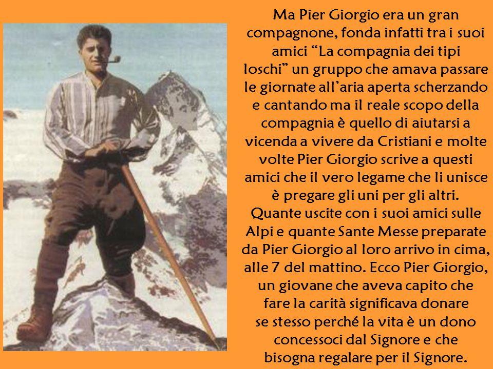 Ma Pier Giorgio era un gran compagnone, fonda infatti tra i suoi