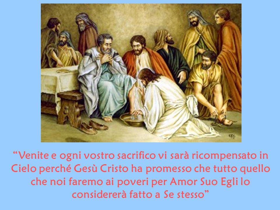 Venite e ogni vostro sacrifico vi sarà ricompensato in Cielo perché Gesù Cristo ha promesso che tutto quello che noi faremo ai poveri per Amor Suo Egli lo considererà fatto a Se stesso