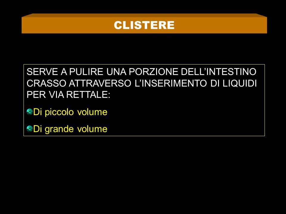 CLISTERE SERVE A PULIRE UNA PORZIONE DELL'INTESTINO CRASSO ATTRAVERSO L'INSERIMENTO DI LIQUIDI PER VIA RETTALE: