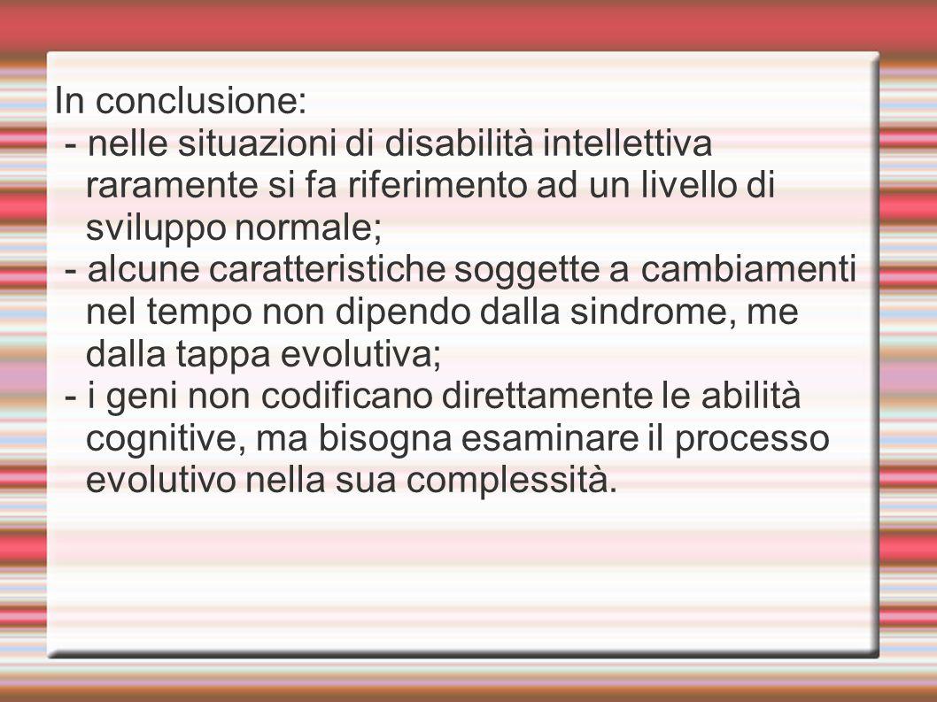 In conclusione: - nelle situazioni di disabilità intellettiva raramente si fa riferimento ad un livello di sviluppo normale; - alcune caratteristiche soggette a cambiamenti nel tempo non dipendo dalla sindrome, me dalla tappa evolutiva; - i geni non codificano direttamente le abilità cognitive, ma bisogna esaminare il processo evolutivo nella sua complessità.