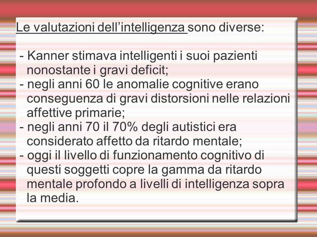 Le valutazioni dell'intelligenza sono diverse: - Kanner stimava intelligenti i suoi pazienti nonostante i gravi deficit; - negli anni 60 le anomalie cognitive erano conseguenza di gravi distorsioni nelle relazioni affettive primarie; - negli anni 70 il 70% degli autistici era considerato affetto da ritardo mentale; - oggi il livello di funzionamento cognitivo di questi soggetti copre la gamma da ritardo mentale profondo a livelli di intelligenza sopra la media.