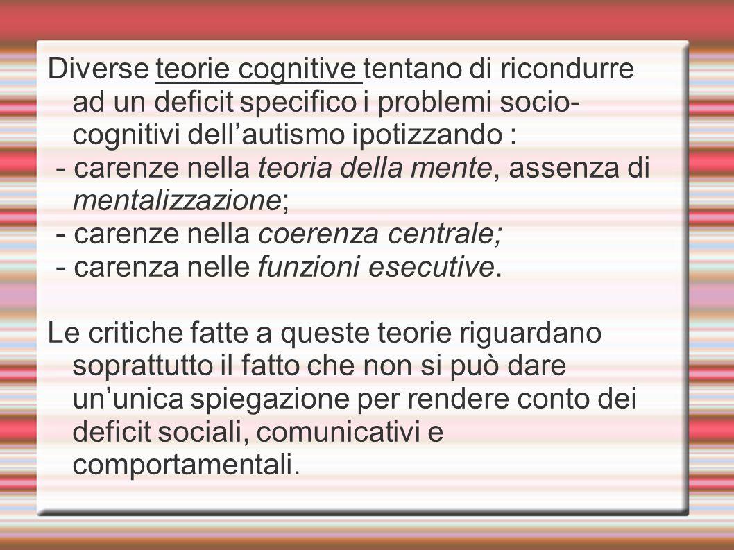 Diverse teorie cognitive tentano di ricondurre ad un deficit specifico i problemi socio-cognitivi dell'autismo ipotizzando : - carenze nella teoria della mente, assenza di mentalizzazione; - carenze nella coerenza centrale; - carenza nelle funzioni esecutive.