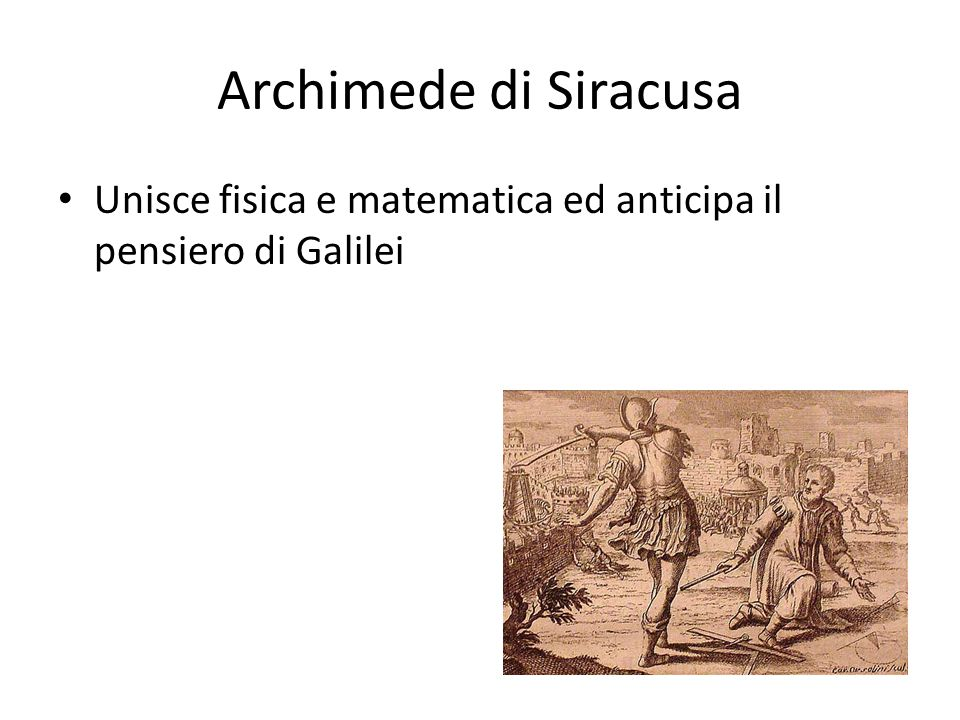 Archimede di Siracusa Unisce fisica e matematica ed anticipa il pensiero di Galilei