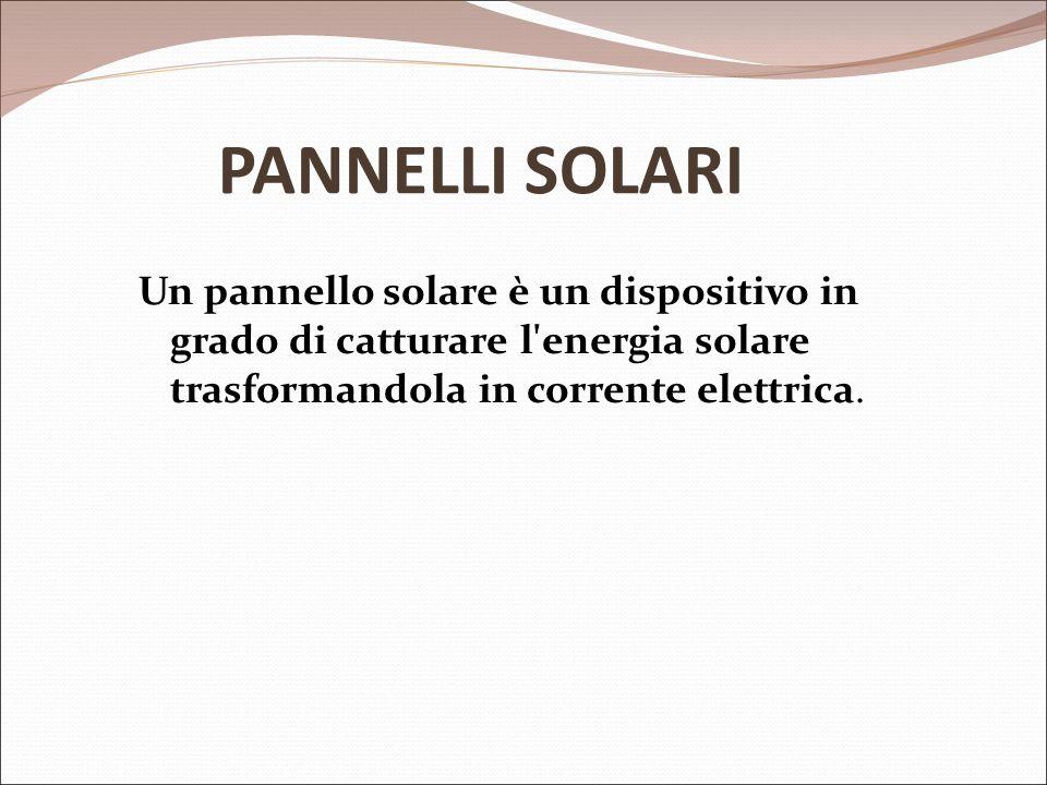 PANNELLI SOLARI Un pannello solare è un dispositivo in grado di catturare l energia solare trasformandola in corrente elettrica.