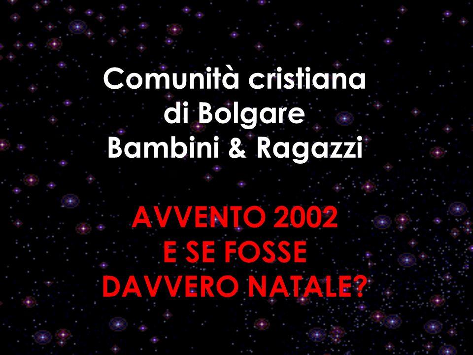 Comunità cristiana di Bolgare Bambini & Ragazzi AVVENTO 2002 E SE FOSSE DAVVERO NATALE