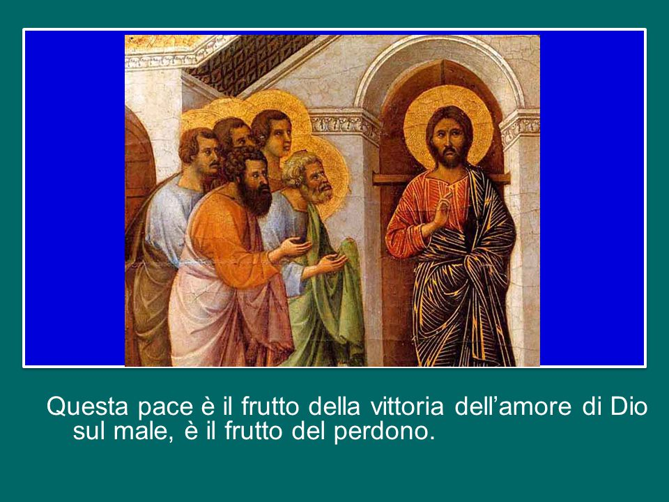 Questa pace è il frutto della vittoria dell'amore di Dio sul male, è il frutto del perdono.