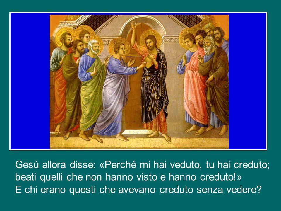 Gesù allora disse: «Perché mi hai veduto, tu hai creduto; beati quelli che non hanno visto e hanno creduto!» E chi erano questi che avevano creduto senza vedere