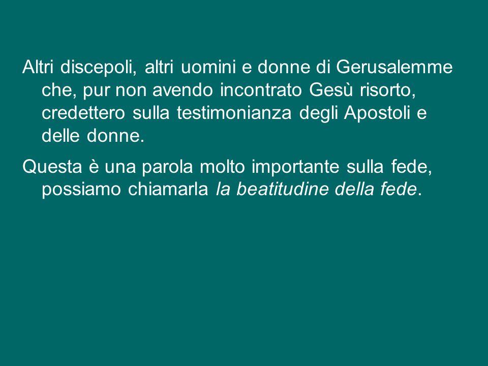Altri discepoli, altri uomini e donne di Gerusalemme che, pur non avendo incontrato Gesù risorto, credettero sulla testimonianza degli Apostoli e delle donne.