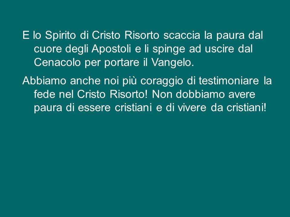 E lo Spirito di Cristo Risorto scaccia la paura dal cuore degli Apostoli e li spinge ad uscire dal Cenacolo per portare il Vangelo.