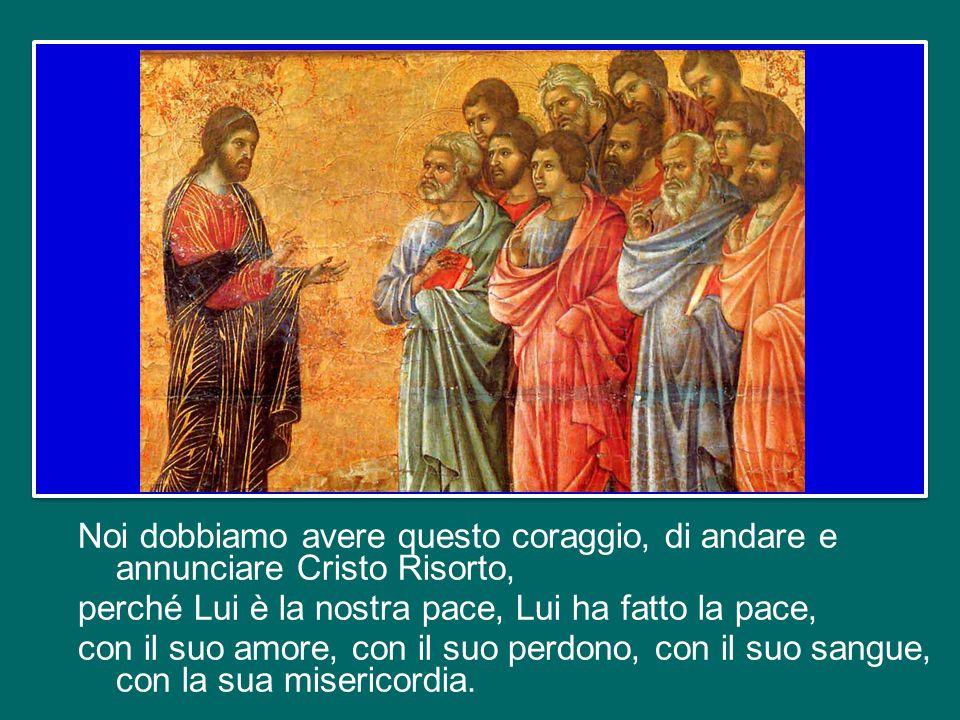 Noi dobbiamo avere questo coraggio, di andare e annunciare Cristo Risorto, perché Lui è la nostra pace, Lui ha fatto la pace, con il suo amore, con il suo perdono, con il suo sangue, con la sua misericordia.