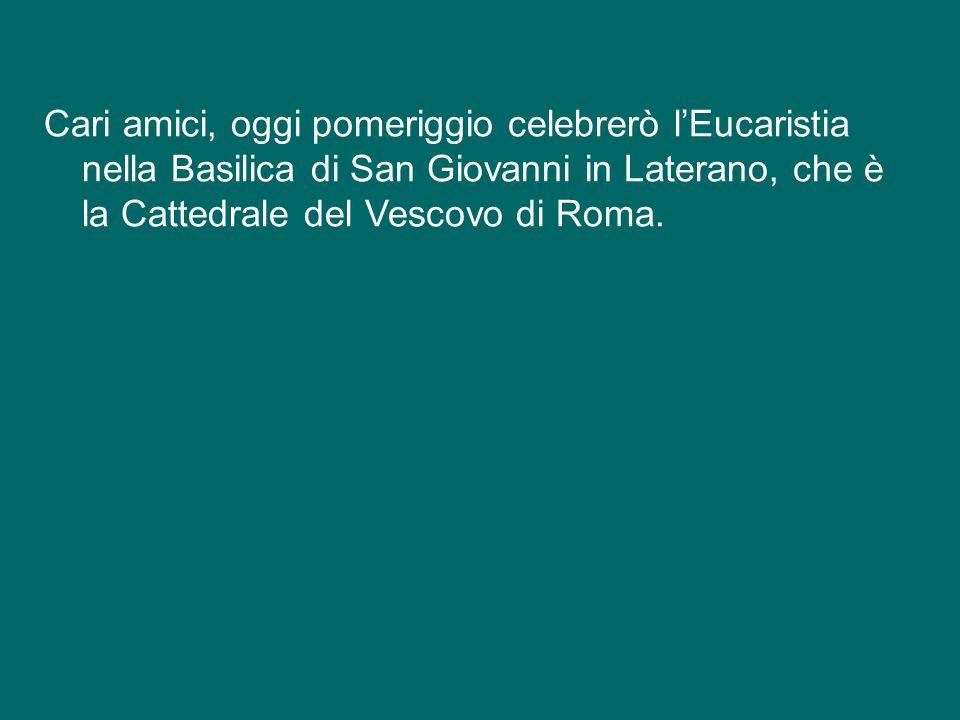 Cari amici, oggi pomeriggio celebrerò l'Eucaristia nella Basilica di San Giovanni in Laterano, che è la Cattedrale del Vescovo di Roma.