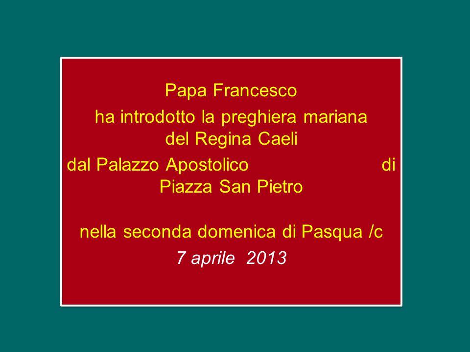 Papa Francesco ha introdotto la preghiera mariana del Regina Caeli dal Palazzo Apostolico di Piazza San Pietro nella seconda domenica di Pasqua /c 7 aprile 2013