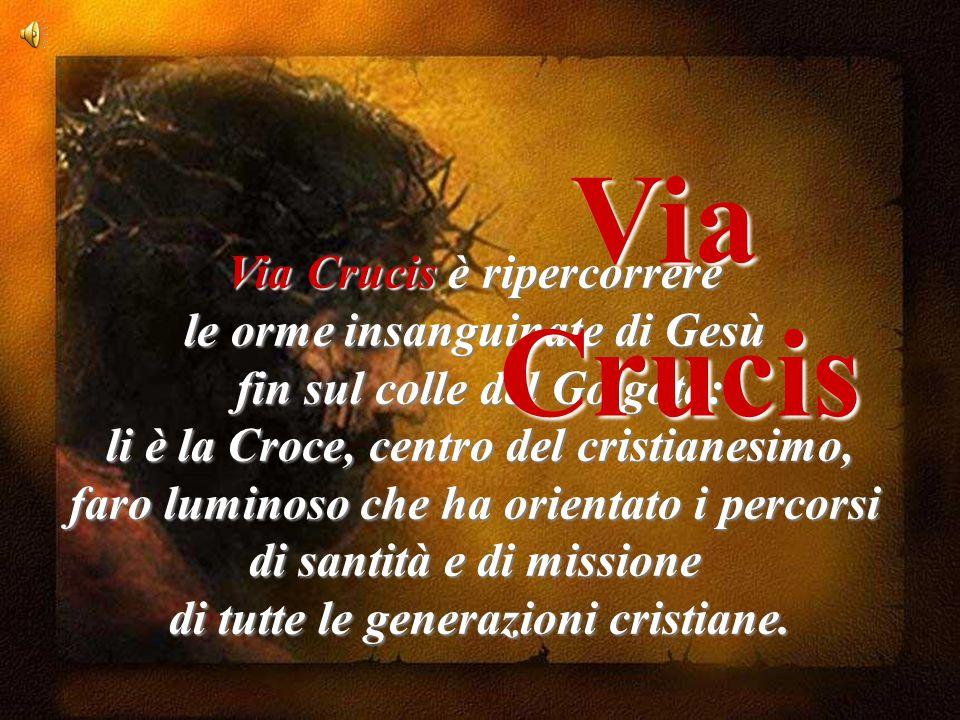 Via Crucis Via Crucis è ripercorrere le orme insanguinate di Gesù