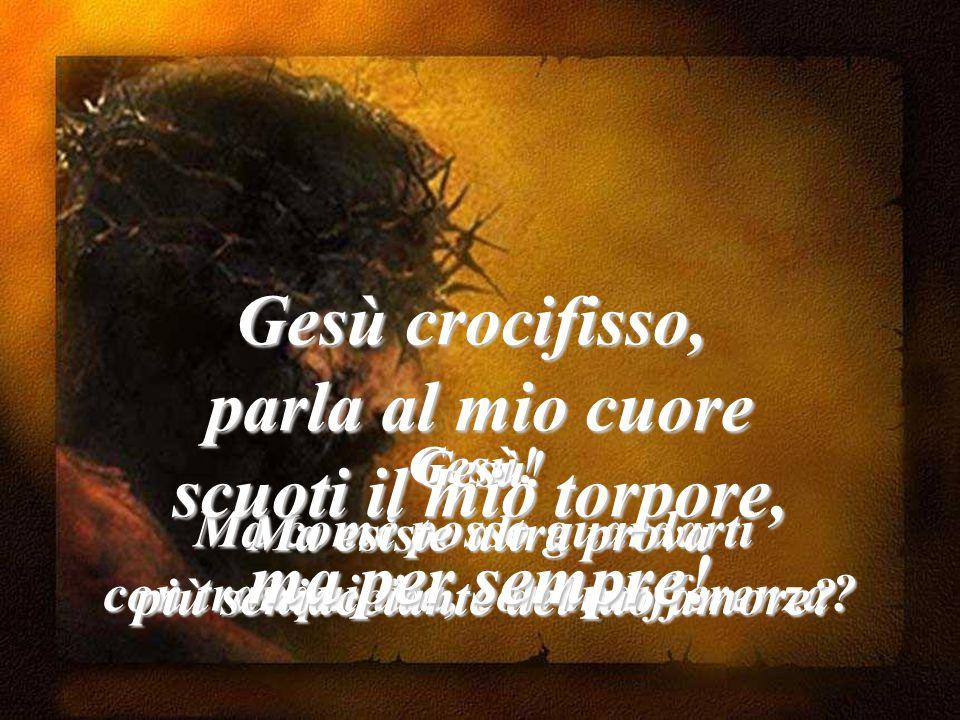 Gesù crocifisso, parla al mio cuore scuoti il mio torpore,