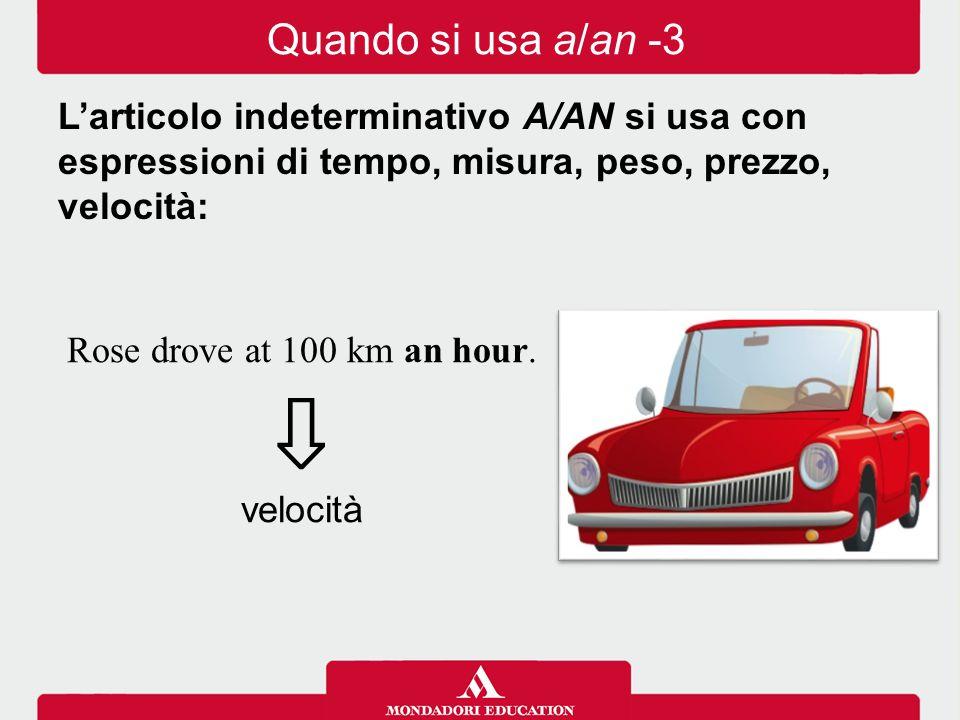 Quando si usa a/an -3 L'articolo indeterminativo A/AN si usa con espressioni di tempo, misura, peso, prezzo, velocità: