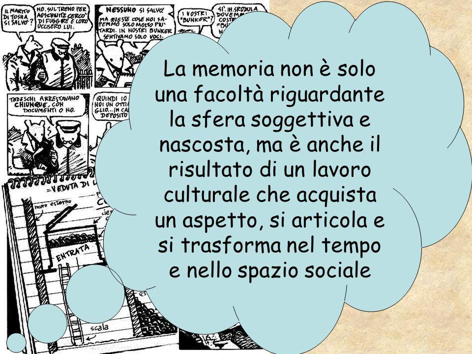 La memoria non è solo una facoltà riguardante la sfera soggettiva e nascosta, ma è anche il risultato di un lavoro culturale che acquista un aspetto, si articola e si trasforma nel tempo e nello spazio sociale