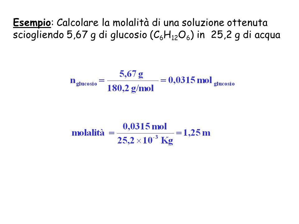 Esempio: Calcolare la molalità di una soluzione ottenuta sciogliendo 5,67 g di glucosio (C6H12O6) in 25,2 g di acqua