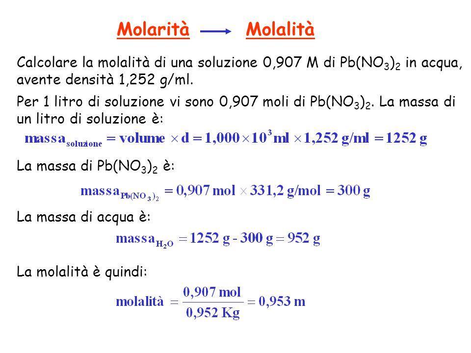 Molarità Molalità Calcolare la molalità di una soluzione 0,907 M di Pb(NO3)2 in acqua, avente densità 1,252 g/ml.