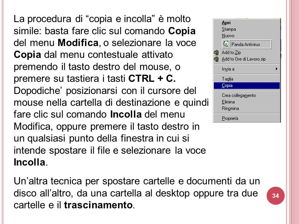 La procedura di copia e incolla è molto simile: basta fare clic sul comando Copia del menu Modifica, o selezionare la voce Copia dal menu contestuale attivato premendo il tasto destro del mouse, o premere su tastiera i tasti CTRL + C. Dopodiche' posizionarsi con il cursore del mouse nella cartella di destinazione e quindi fare clic sul comando Incolla del menu Modifica, oppure premere il tasto destro in un qualsiasi punto della finestra in cui si intende spostare il file e selezionare la voce Incolla.
