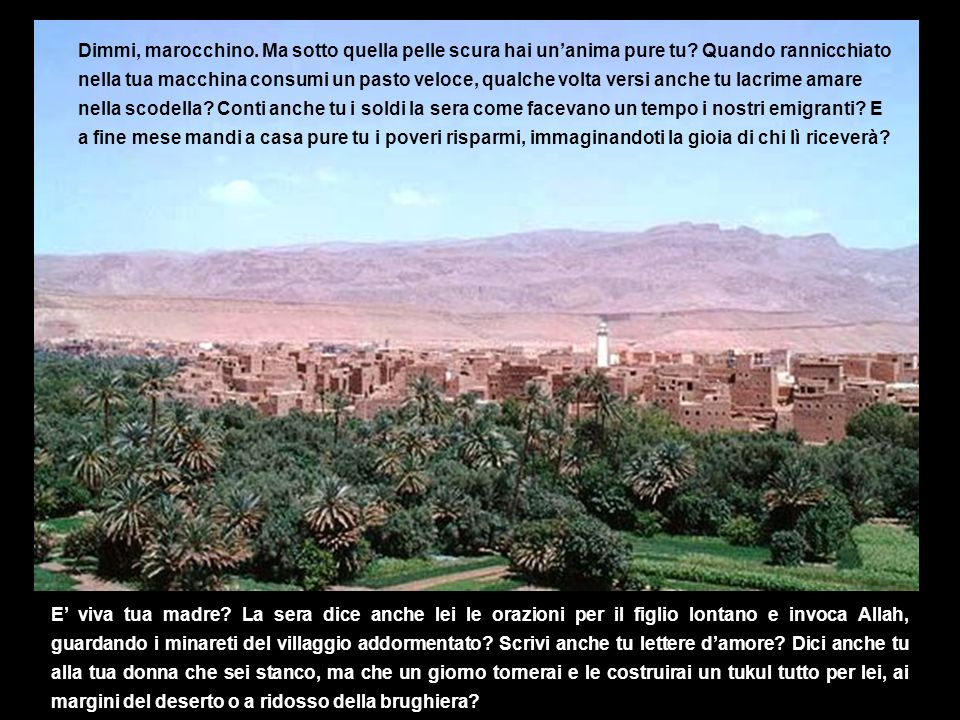 Dimmi, marocchino. Ma sotto quella pelle scura hai un'anima pure tu