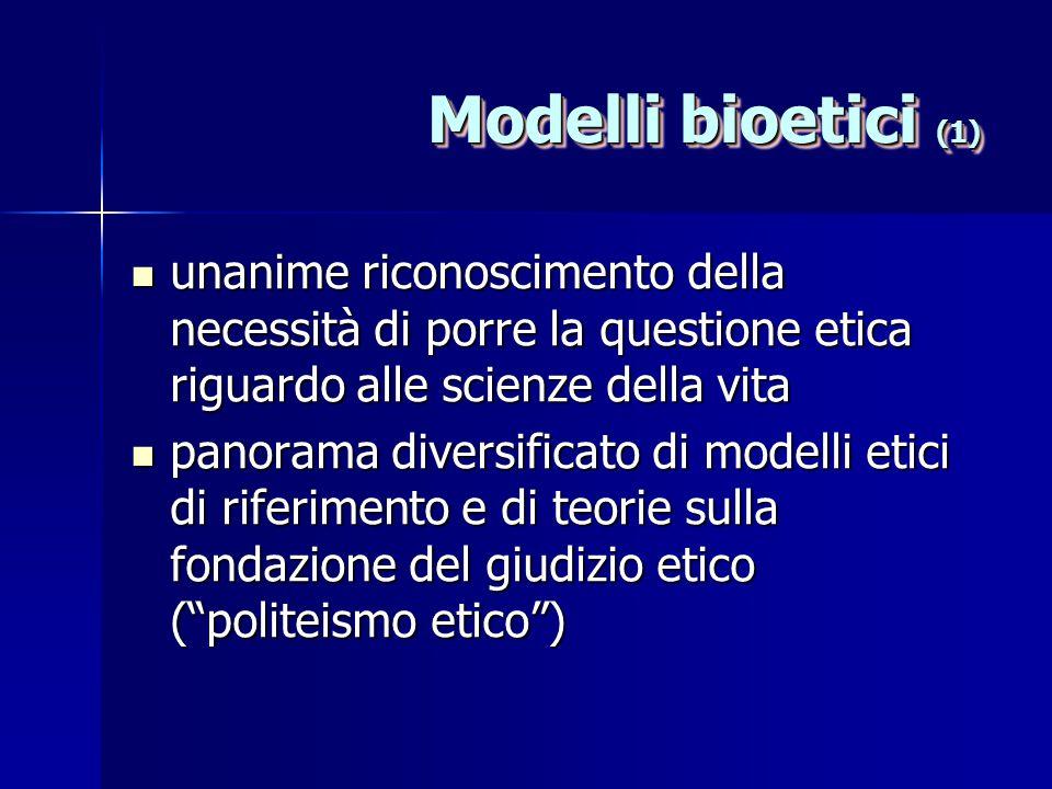 Modelli bioetici (1) unanime riconoscimento della necessità di porre la questione etica riguardo alle scienze della vita.