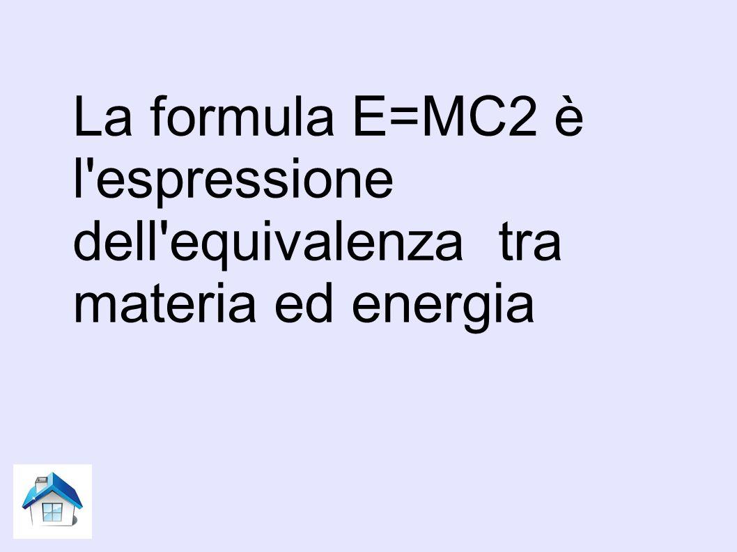 La formula E=MC2 è l espressione dell equivalenza tra materia ed energia