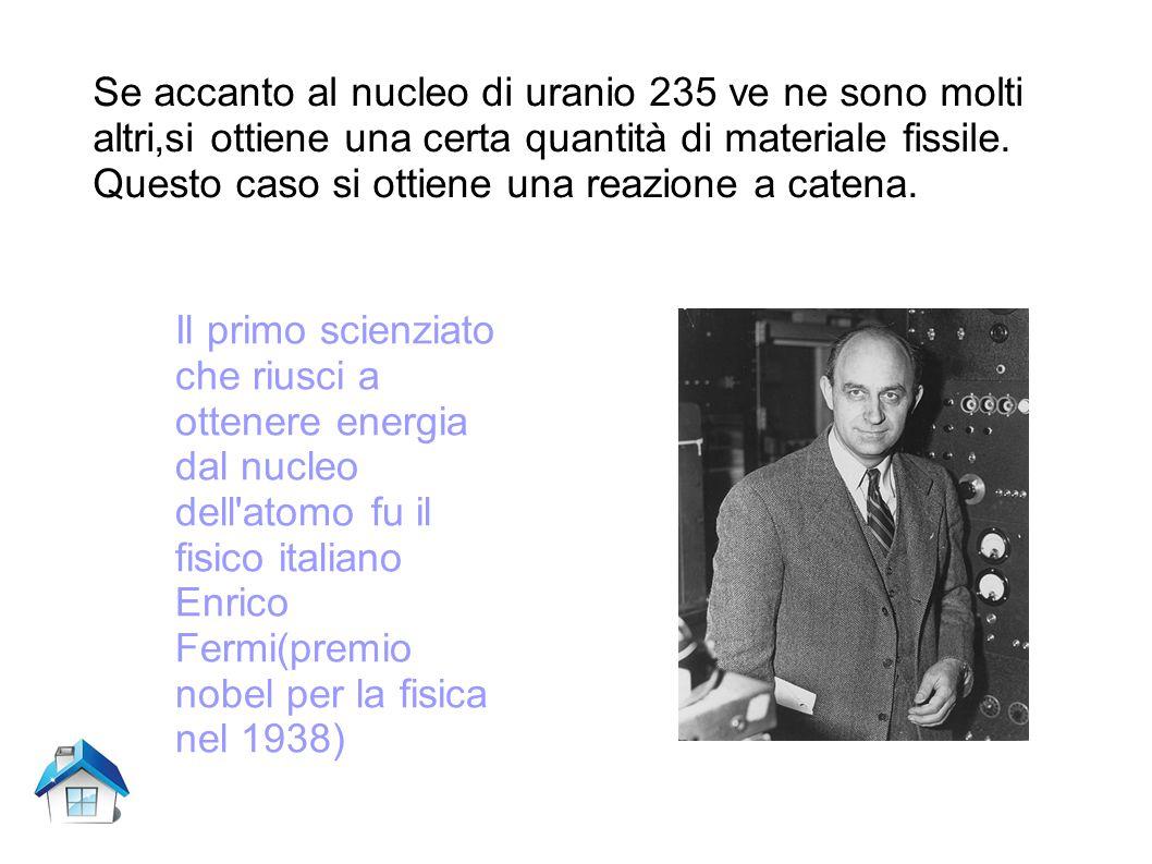 Se accanto al nucleo di uranio 235 ve ne sono molti altri,si ottiene una certa quantità di materiale fissile. Questo caso si ottiene una reazione a catena.