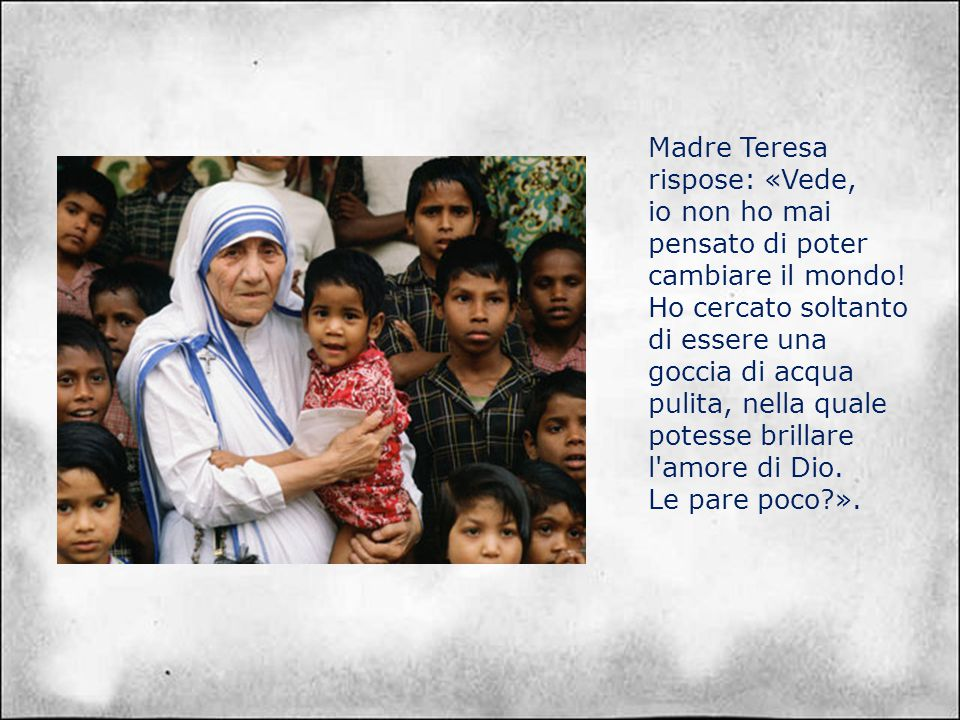 Madre Teresa rispose: «Vede,
