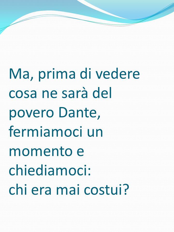 Ma, prima di vedere cosa ne sarà del povero Dante, fermiamoci un momento e chiediamoci: chi era mai costui