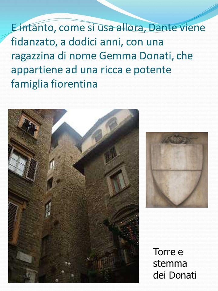 E intanto, come si usa allora, Dante viene fidanzato, a dodici anni, con una ragazzina di nome Gemma Donati, che appartiene ad una ricca e potente famiglia fiorentina