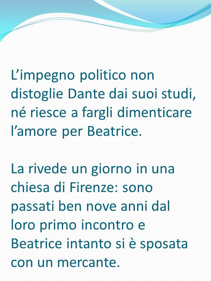 L'impegno politico non distoglie Dante dai suoi studi, né riesce a fargli dimenticare l'amore per Beatrice.