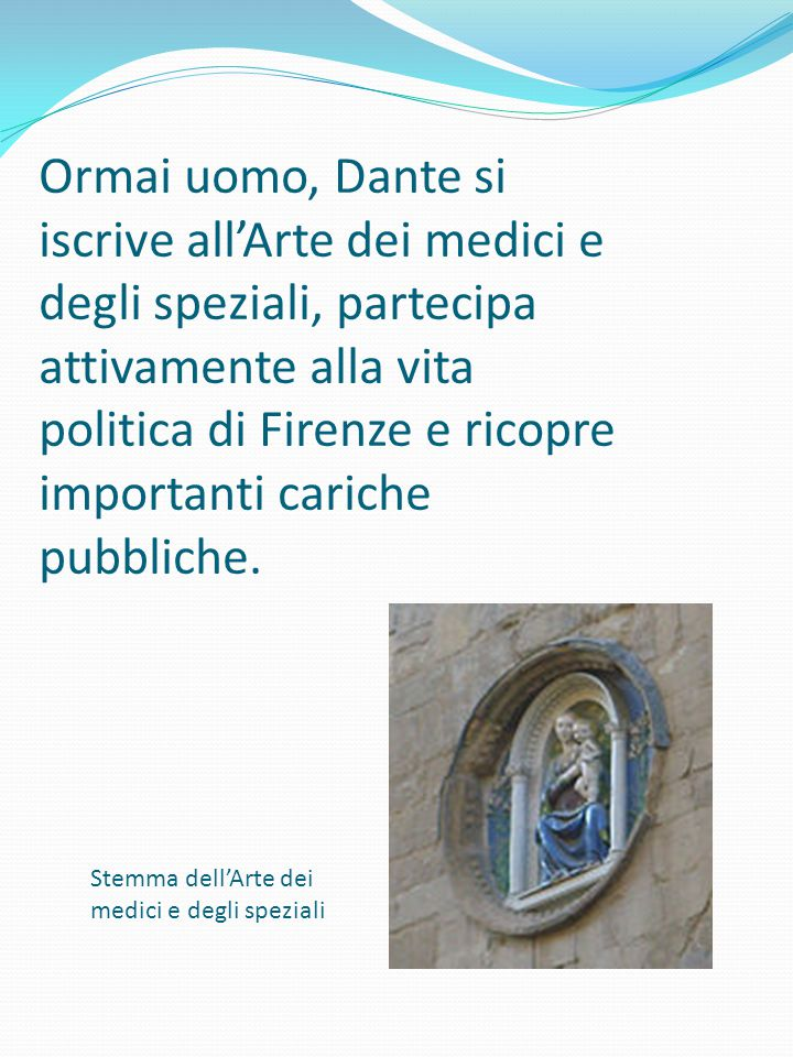 Ormai uomo, Dante si iscrive all'Arte dei medici e degli speziali, partecipa attivamente alla vita politica di Firenze e ricopre importanti cariche pubbliche.
