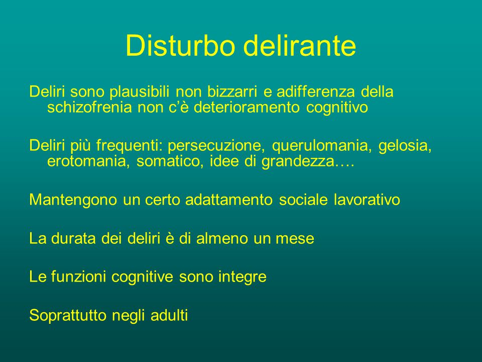 Disturbo delirante Deliri sono plausibili non bizzarri e adifferenza della schizofrenia non c'è deterioramento cognitivo.