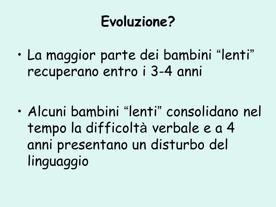 Evoluzione La maggior parte dei bambini lenti recuperano entro i 3-4 anni.