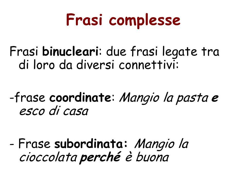 Frasi complesse Frasi binucleari: due frasi legate tra di loro da diversi connettivi: -frase coordinate: Mangio la pasta e esco di casa.