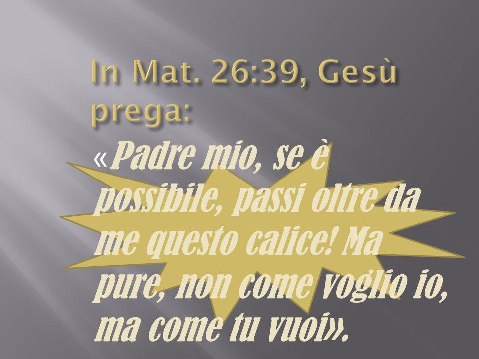 In Mat. 26:39, Gesù prega: «Padre mio, se è possibile, passi oltre da me questo calice.