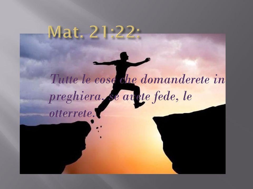 Mat. 21:22: Tutte le cose che domanderete in preghiera, se avete fede, le otterrete.