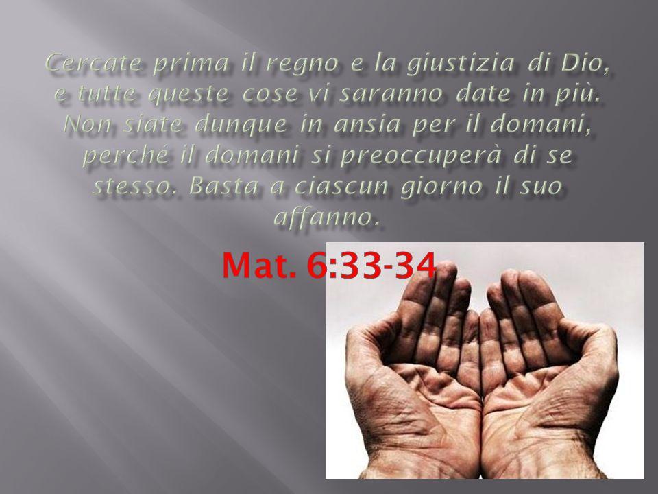 Cercate prima il regno e la giustizia di Dio, e tutte queste cose vi saranno date in più. Non siate dunque in ansia per il domani, perché il domani si preoccuperà di se stesso. Basta a ciascun giorno il suo affanno.