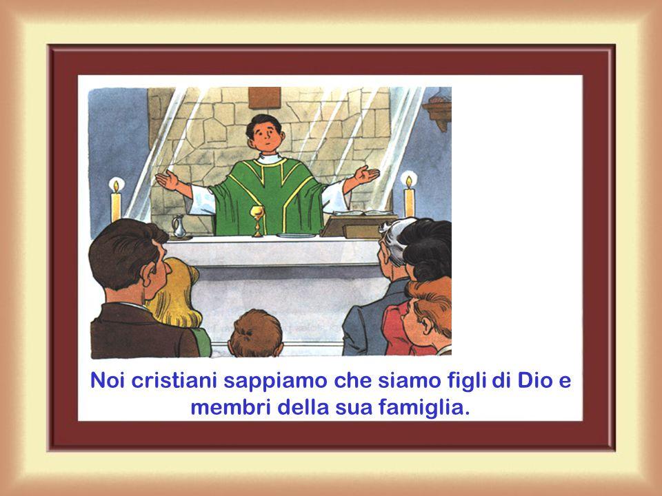 Noi cristiani sappiamo che siamo figli di Dio e membri della sua famiglia.