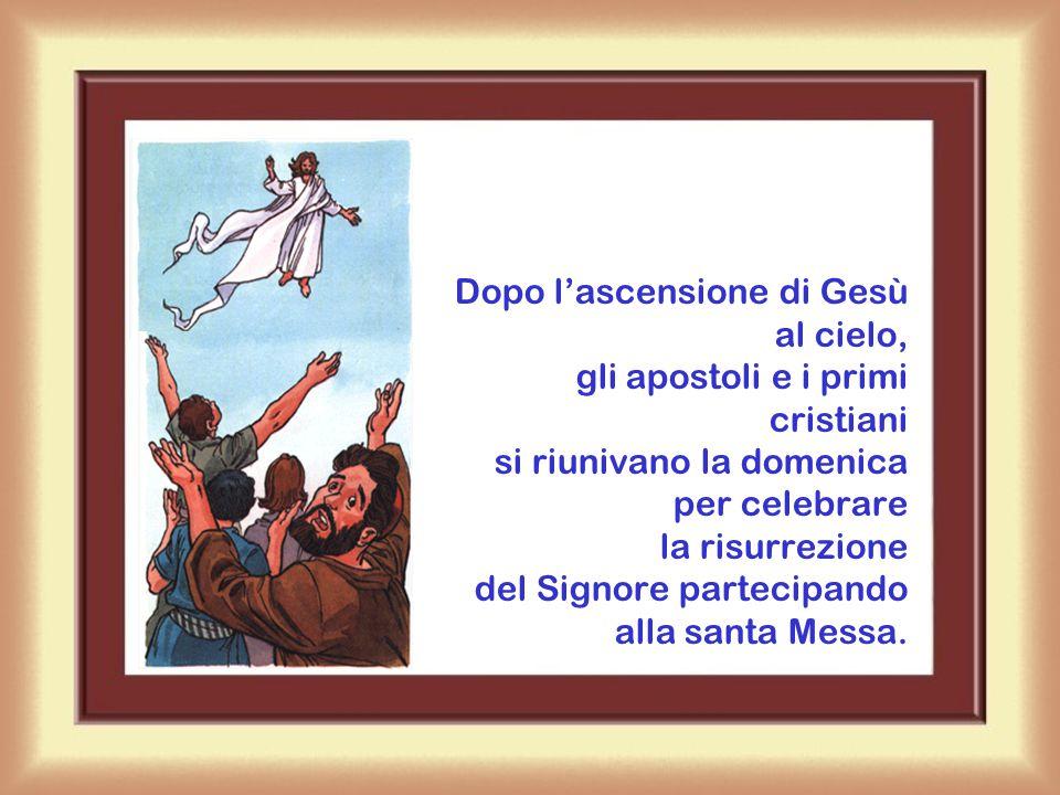 Dopo l'ascensione di Gesù al cielo, gli apostoli e i primi cristiani si riunivano la domenica per celebrare la risurrezione del Signore partecipando alla santa Messa.