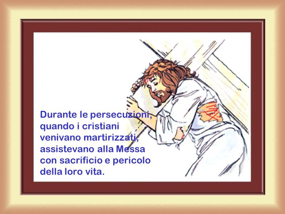 Durante le persecuzioni, quando i cristiani venivano martirizzati, assistevano alla Messa con sacrificio e pericolo della loro vita.