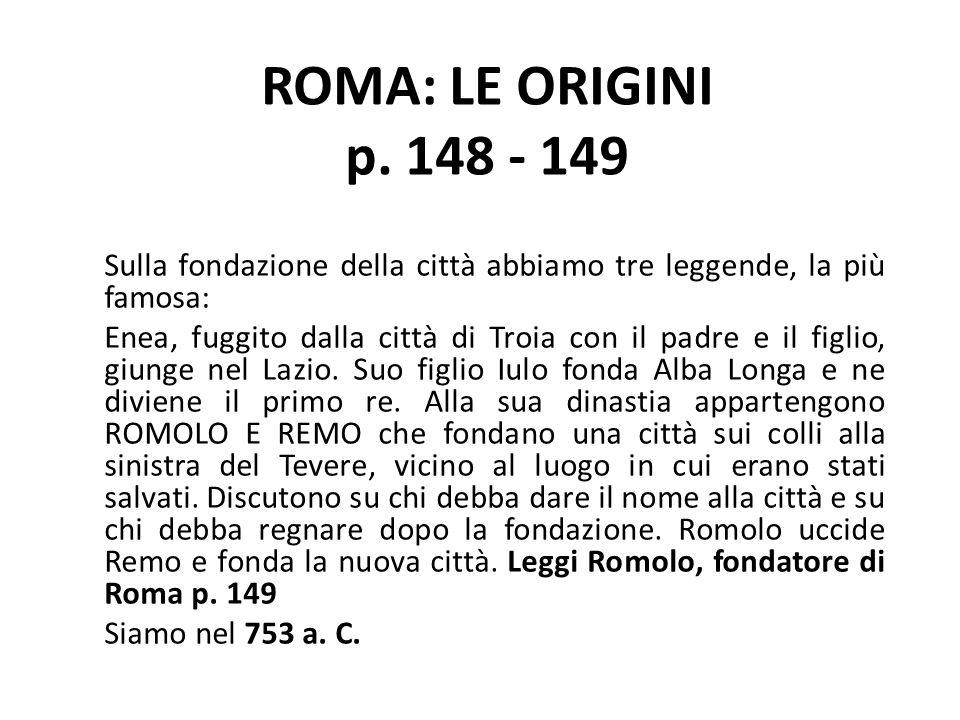 ROMA: LE ORIGINI p. 148 - 149 Sulla fondazione della città abbiamo tre leggende, la più famosa: