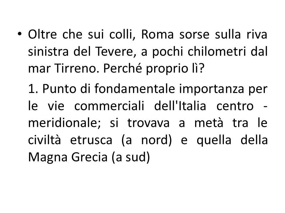 Oltre che sui colli, Roma sorse sulla riva sinistra del Tevere, a pochi chilometri dal mar Tirreno. Perché proprio lì