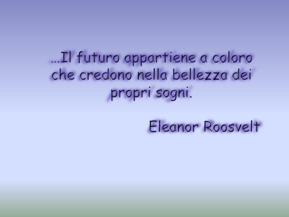 …Il futuro appartiene a coloro che credono nella bellezza dei propri sogni.